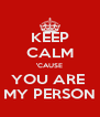 KEEP CALM 'CAUSE YOU ARE  MY PERSON - Personalised Poster A4 size