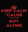 KEEP CALM 'CAUSE YOU ARE NOT ALONE - Personalised Poster A4 size