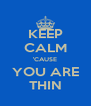KEEP CALM 'CAUSE YOU ARE THIN - Personalised Poster A4 size