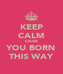 KEEP CALM CAUSE YOU BORN THIS WAY - Personalised Poster A4 size