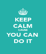 KEEP CALM CAUSE YOU CAN DO IT - Personalised Poster A4 size