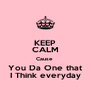 KEEP CALM Cause  You Da One that I Think everyday - Personalised Poster A4 size