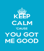 KEEP CALM 'CAUSE YOU GOT ME GOOD - Personalised Poster A4 size