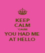 KEEP CALM 'CAUSE YOU HAD ME AT HELLO - Personalised Poster A4 size