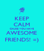 KEEP CALM CAUSE YOU HAVE AWESOME FRIENDS! =) - Personalised Poster A4 size