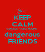 KEEP CALM CAUSE YOU HAVE  dangerous FRIENDS - Personalised Poster A4 size