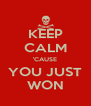 KEEP CALM 'CAUSE YOU JUST WON - Personalised Poster A4 size