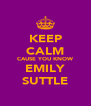 KEEP CALM CAUSE YOU KNOW EMILY SUTTLE - Personalised Poster A4 size