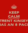 KEEP CALM cause you know TRENT KINSEY HAS AN 8 PACK - Personalised Poster A4 size