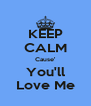KEEP CALM Cause' You'll Love Me - Personalised Poster A4 size