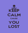 KEEP CALM 'CAUSE YOU LOST - Personalised Poster A4 size