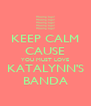 KEEP CALM CAUSE YOU MUST LOVE KATALYNN'S BANDA - Personalised Poster A4 size
