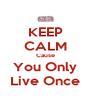 KEEP CALM Cause You Only Live Once - Personalised Poster A4 size