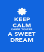 KEEP CALM CAUSE YOU'RE A SWEET DREAM - Personalised Poster A4 size