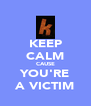 KEEP CALM CAUSE YOU'RE A VICTIM - Personalised Poster A4 size