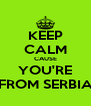 KEEP CALM CAUSE YOU'RE FROM SERBIA - Personalised Poster A4 size
