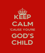 KEEP CALM 'CAUSE YOU'RE GOD'S CHILD - Personalised Poster A4 size