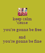 keep calm 'cause  you're gonna be free and you're gonna be fine - Personalised Poster A4 size