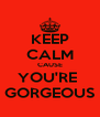 KEEP CALM CAUSE YOU'RE  GORGEOUS - Personalised Poster A4 size