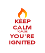 KEEP CALM 'CAUSE YOU'RE IGNITED - Personalised Poster A4 size
