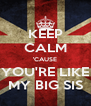 KEEP CALM 'CAUSE YOU'RE LIKE MY BIG SIS - Personalised Poster A4 size