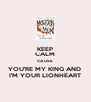 KEEP CALM CAUSE YOU'RE MY KING AND  I'M YOUR LIONHEART - Personalised Poster A4 size
