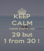 KEEP CALM cause you're not 29 but 1 from 30 ! - Personalised Poster A4 size