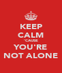 KEEP CALM 'CAUSE YOU'RE NOT ALONE - Personalised Poster A4 size
