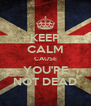 KEEP CALM CAUSE YOU'RE NOT DEAD - Personalised Poster A4 size