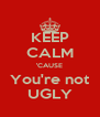 KEEP CALM 'CAUSE You're not UGLY - Personalised Poster A4 size