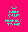 KEEP CALM 'Cause You're PERFECT  TO ME - Personalised Poster A4 size