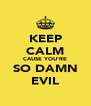KEEP CALM CAUSE YOU'RE SO DAMN EVIL - Personalised Poster A4 size