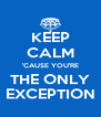 KEEP CALM 'CAUSE YOU'RE THE ONLY EXCEPTION - Personalised Poster A4 size