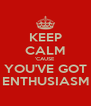 KEEP CALM 'CAUSE YOU'VE GOT ENTHUSIASM - Personalised Poster A4 size