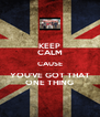 KEEP CALM CAUSE YOU'VE GOT THAT ONE THING - Personalised Poster A4 size