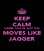 KEEP CALM CAUSE YOU'VE GOT THE MOVES LIKE JAGGER - Personalised Poster A4 size