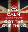 KEEP  CALM  'CAUSE  YOU'VE GOT THE  ONE THING - Personalised Poster A4 size
