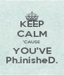 KEEP CALM 'CAUSE YOU'VE Ph.inisheD. - Personalised Poster A4 size