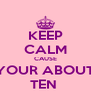 KEEP CALM CAUSE YOUR ABOUT TEN  - Personalised Poster A4 size