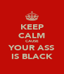 KEEP CALM CAUSE YOUR ASS IS BLACK - Personalised Poster A4 size