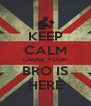 KEEP CALM CAUSE YOUR BRO IS HERE - Personalised Poster A4 size