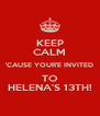 KEEP CALM 'CAUSE YOUR'E INVITED TO HELENA'S 13TH! - Personalised Poster A4 size