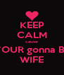 KEEP CALM cause YOUR gonna BE WIFE - Personalised Poster A4 size