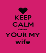 KEEP CALM cause YOUR MY wife - Personalised Poster A4 size