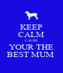KEEP CALM CAUSE YOUR THE BEST MUM  - Personalised Poster A4 size