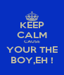 KEEP CALM CAUSE YOUR THE BOY,EH ! - Personalised Poster A4 size