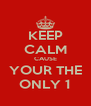 KEEP CALM CAUSE YOUR THE ONLY 1 - Personalised Poster A4 size