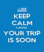 KEEP CALM CAUSE  YOUR TRIP IS SOON - Personalised Poster A4 size