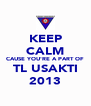 KEEP CALM CAUSE YOU'RE A PART OF TL USAKTI 2013 - Personalised Poster A4 size