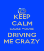 KEEP CALM CAUSE YOU'RE DRIVING ME CRAZY - Personalised Poster A4 size